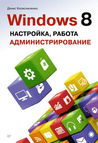 Д. Колисниченко. Windows 8. Настройка, работа, администрирование