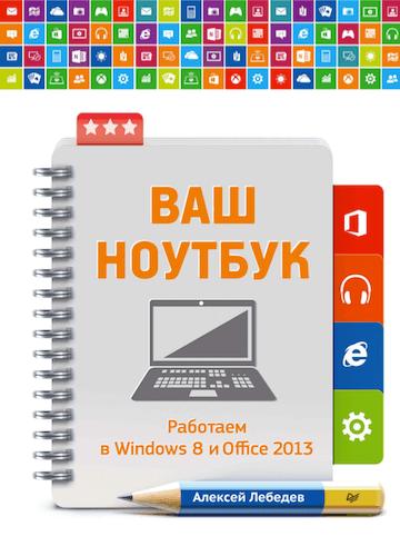 Алексей Лебедев. Ваш ноутбук. Работаем в Windows 8 и Office 2013